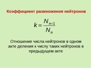 Коэффициент размножения нейтронов Отношение числа нейтронов в одном акте деле