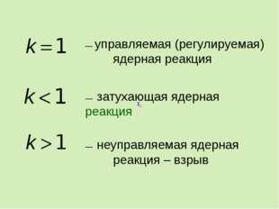 –– управляемая (регулируемая) ядерная реакция –– затухающая ядерная реакция