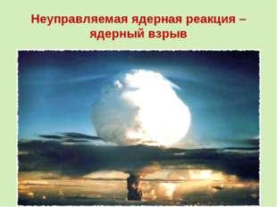 Неуправляемая ядерная реакция – ядерный взрыв