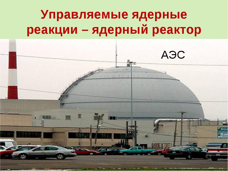Управляемые ядерные реакции – ядерный реактор АЭС