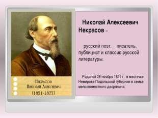 Николай Алексеевич Некрасов –  русский поэт, писатель, публицист и классик