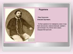 Родители Отец Некрасова- Алексей Сергеевич. Он был одним из тех помещиков