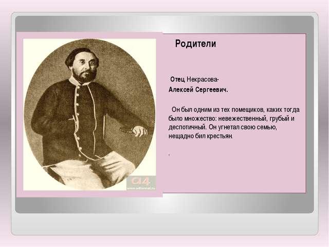 Родители Отец Некрасова- Алексей Сергеевич. Он был одним из тех помещиков...