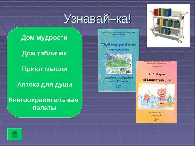 Узнавай–ка! Дом мудрости Дом табличек Приют мысли Аптека для души Книгоохрани...