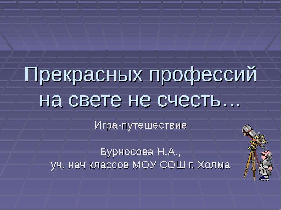 Прекрасных профессий на свете не счесть… Игра-путешествие Бурносова Н.А., уч....