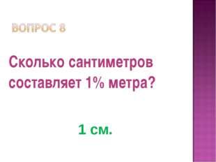 Сколько сантиметров составляет 1% метра? 1 см.