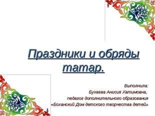 Праздники и обряды татар. Выполнила: Бухаева Анисия Хатимовна, педагог допол