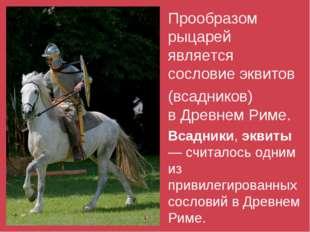Прообразом рыцарей является сословиеэквитов (всадников) вДревнем Риме. Вс