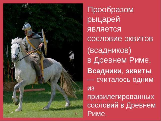 Прообразом рыцарей является сословиеэквитов (всадников) вДревнем Риме. Вс...