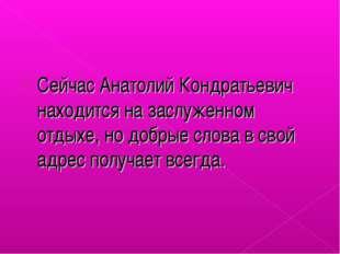 Сейчас Анатолий Кондратьевич находится на заслуженном отдыхе, но добрые слова
