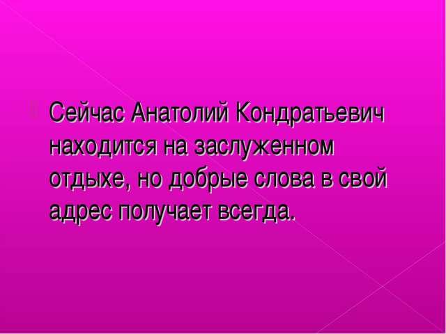 Сейчас Анатолий Кондратьевич находится на заслуженном отдыхе, но добрые слова...