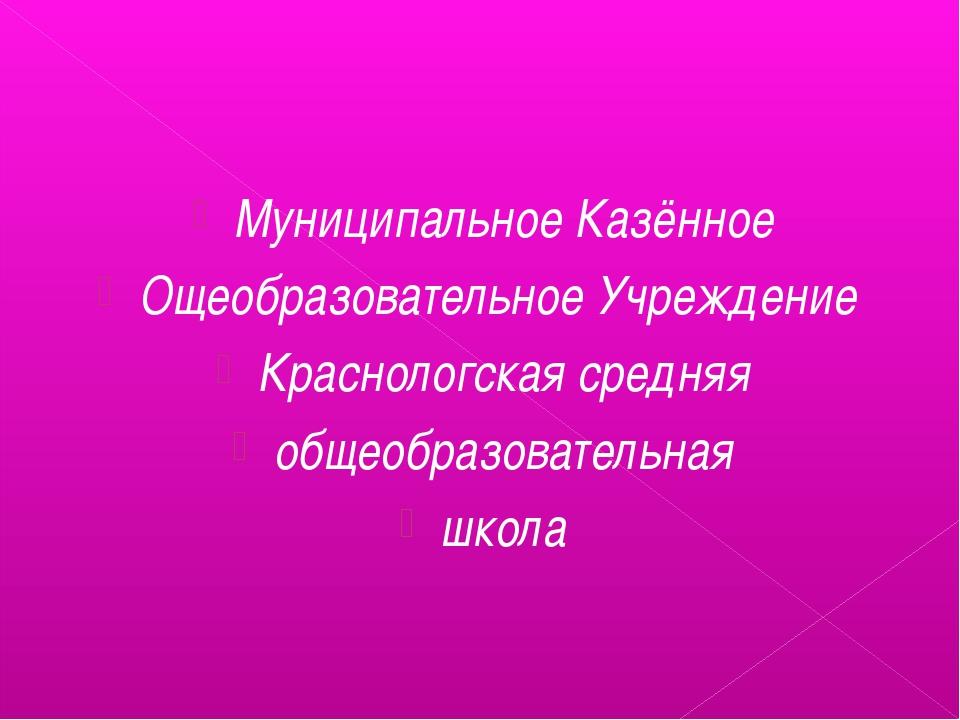 Муниципальное Казённое Ощеобразовательное Учреждение Краснологская средняя о...