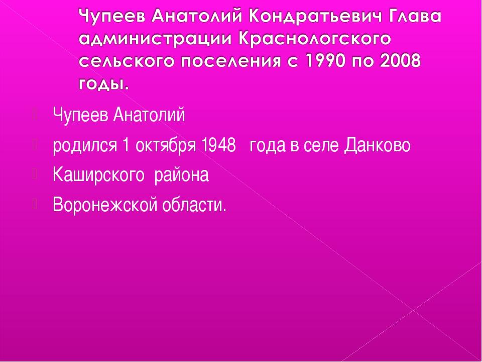 Чупеев Анатолий родился 1 октября 1948 года в селе Данково Каширского района...