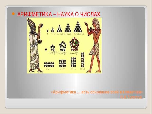 «Арифметика … есть основание всей математики» Л.Н.Толстой АРИФМЕТИКА – НАУКА...
