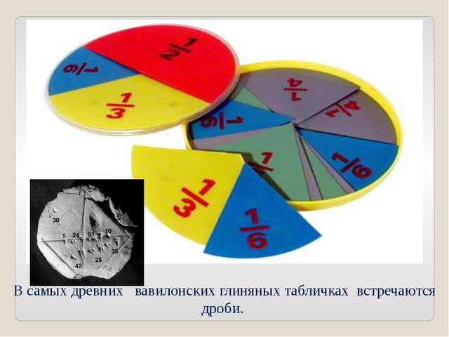 В самых древних вавилонских глиняных табличках встречаются дроби.