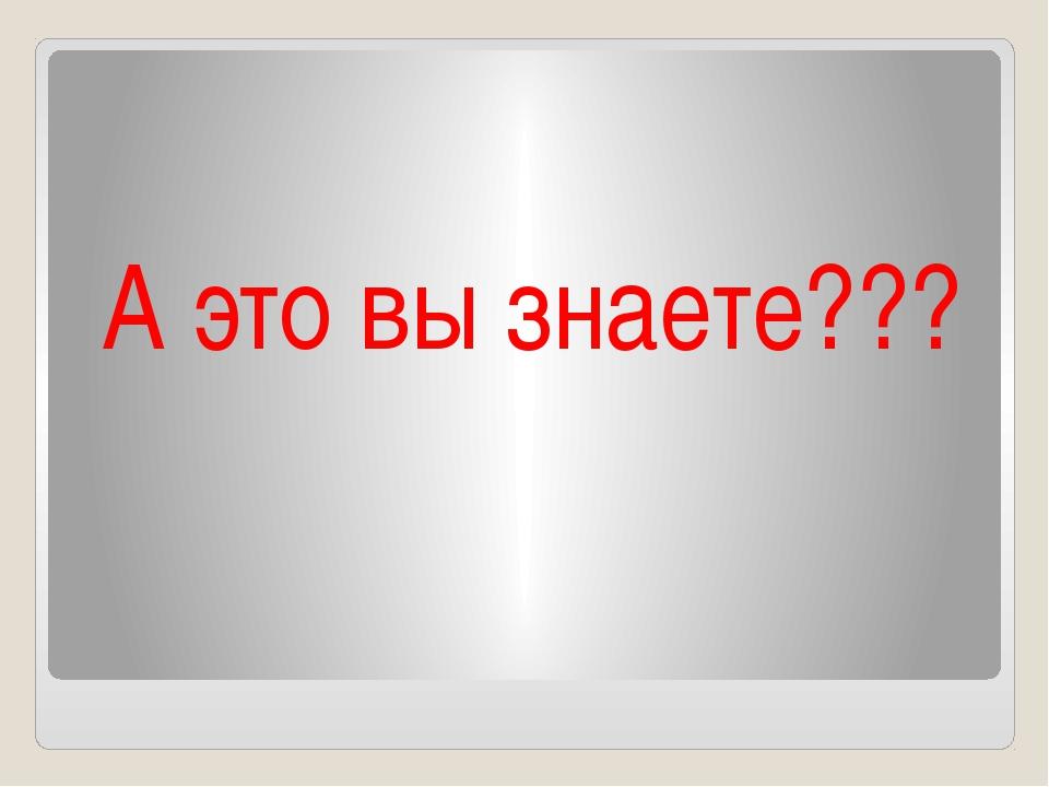 А это вы знаете???