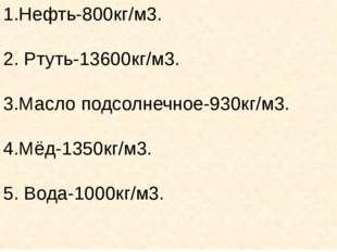 1.Нефть-800кг/м3. 2. Ртуть-13600кг/м3. 3.Масло подсолнечное-930кг/м3. 4.Мёд-1