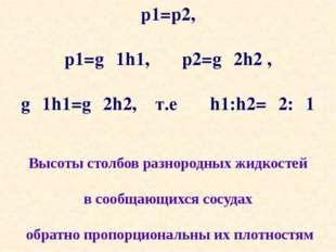 p1=p2, p1=gρ1h1, p2=gρ2h2 , gρ1h1=gρ2h2, т.е h1:h2=ρ2:ρ1 Высоты столбов разно