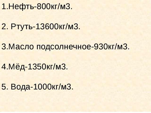 1.Нефть-800кг/м3. 2. Ртуть-13600кг/м3. 3.Масло подсолнечное-930кг/м3. 4.Мёд-1...