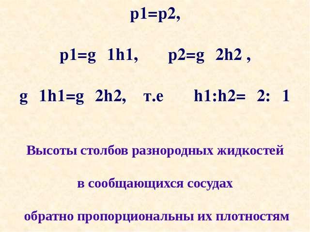 p1=p2, p1=gρ1h1, p2=gρ2h2 , gρ1h1=gρ2h2, т.е h1:h2=ρ2:ρ1 Высоты столбов разно...