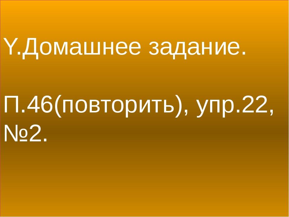 Y.Домашнее задание. П.46(повторить), упр.22, №2.