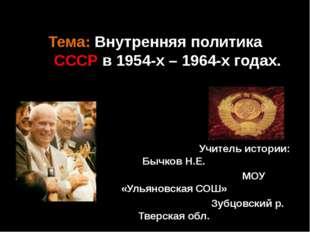 Тема: Внутренняя политика СССР в 1954-х – 1964-х годах. Учитель истории: Бычк