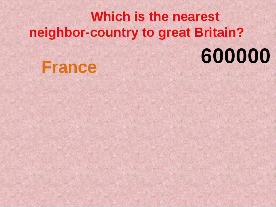 Which is the nearest neighbor-country to great Britain? 600000