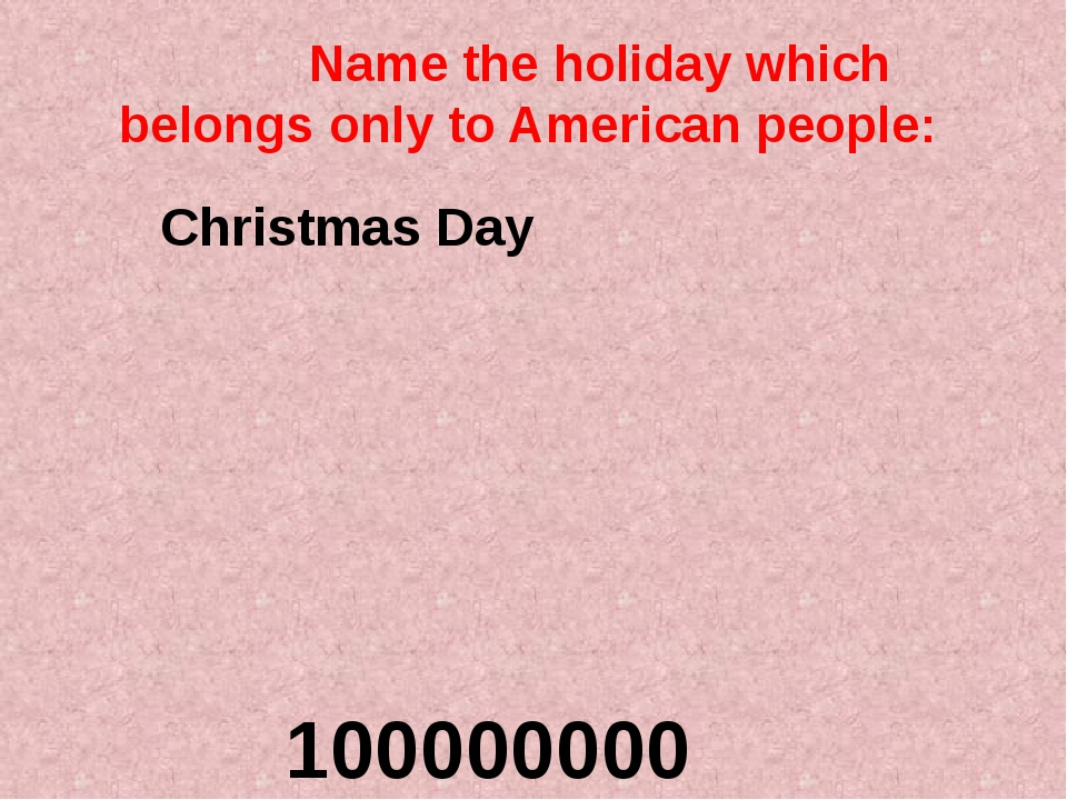Name the holiday which belongs only to American people: 100000000