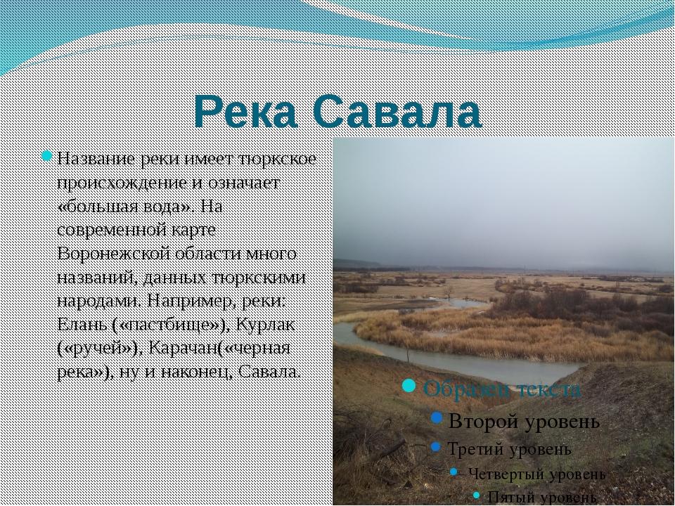 Река Савала Название реки имеет тюркское происхождение и означает «большая во...