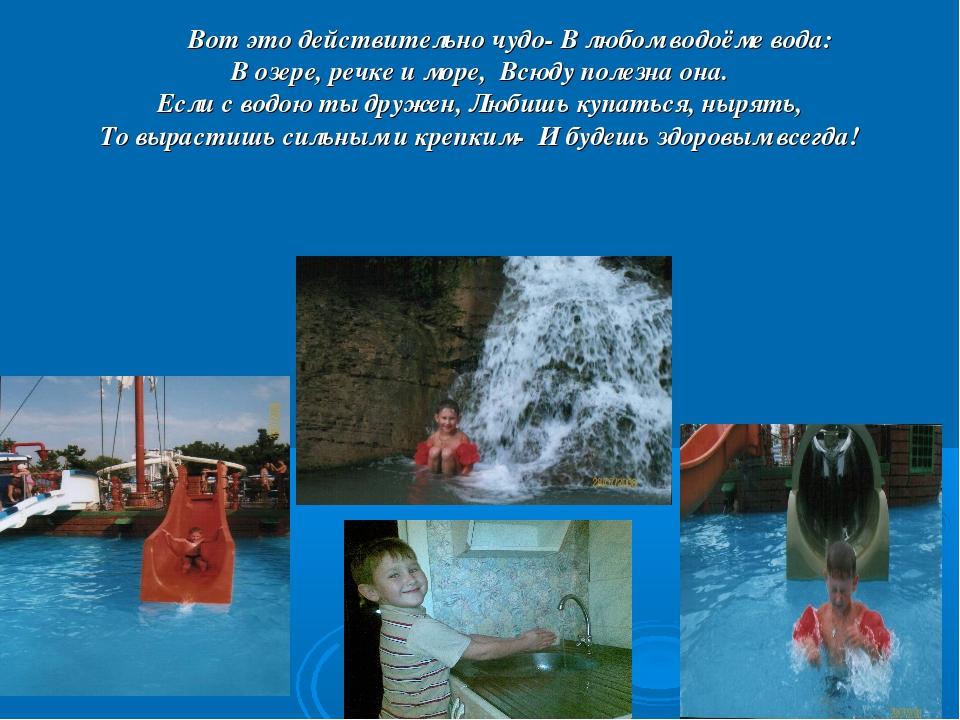 Вот это действительно чудо- В любом водоёме вода: В озере, речке и море, Всю...