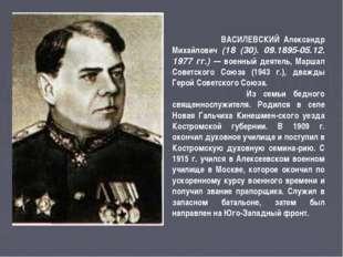 ВАСИЛЕВСКИЙ Александр Михайлович (18 (30). 09.1895-05.12. 1977 гг.) — военны