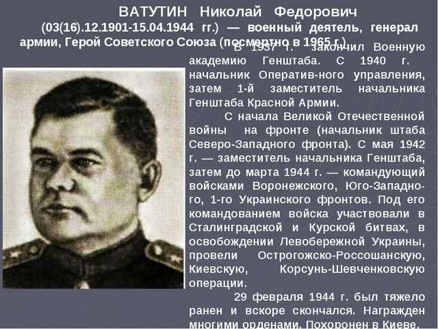 ВАТУТИН Николай Федорович (03(16).12.1901-15.04.1944 гг.) — военный деятель,...