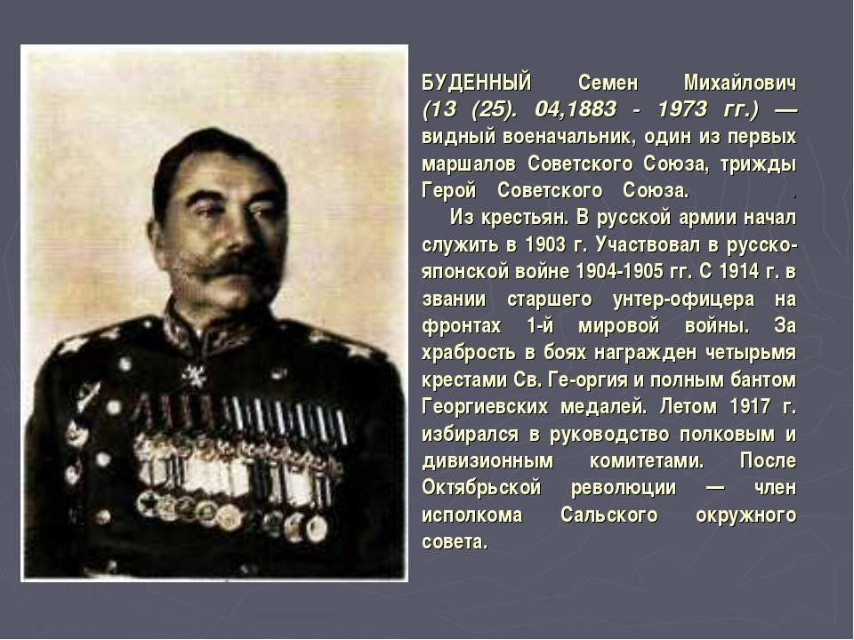 БУДЕННЫЙ Семен Михайлович (13 (25). 04,1883 - 1973 гг.) — видный военачальник...