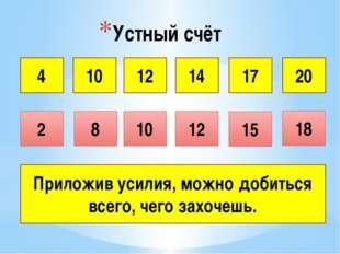 Устный счёт 4 10 12 14 17 2 20 8 10 18 12 15 Приложив усилия, можно добиться