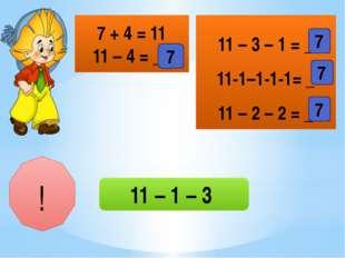 7 + 4 = 11 11 – 4 = __ 11 – 3 – 1 = _ 11-1–1-1-1= _ 11 – 2 – 2 = _ 7 7 7 7 !