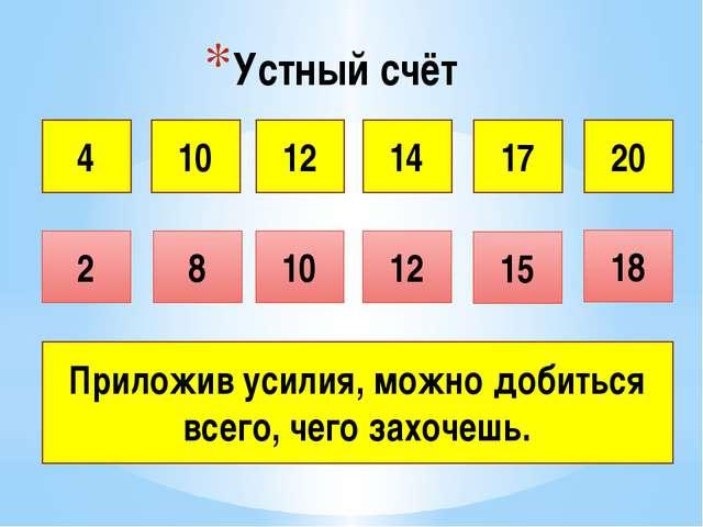 Устный счёт 4 10 12 14 17 2 20 8 10 18 12 15 Приложив усилия, можно добиться...