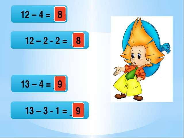 12 – 4 = _ 12 – 2 - 2 = _ 13 – 4 = _ 13 – 3 - 1 = _ 8 9 9 8