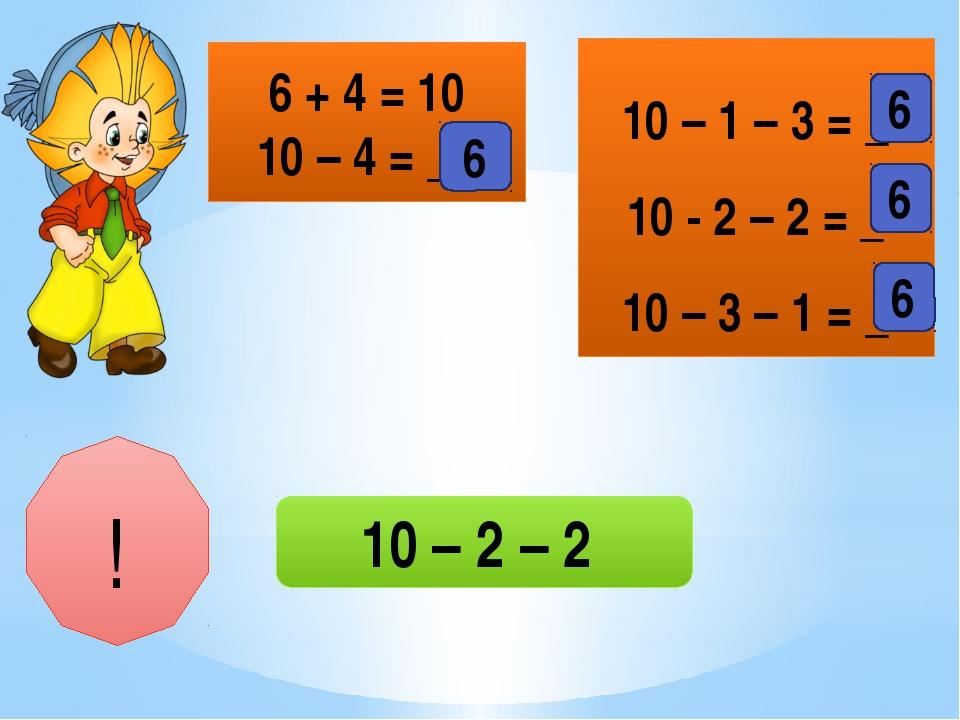 6 + 4 = 10 10 – 4 = __ 10 – 1 – 3 = _ 10 - 2 – 2 = _ 10 – 3 – 1 = _ 6 6 6 6 !...