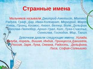 Странные имена Мальчиков называли Дмитрий-Аметист, Матвей-Радуга, Граф, Дар,