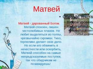 Матвей Матвей - дарованный Богом. Матвей спокоен, лишен честолюбивых планов.
