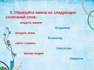 5. Образуйте имена из следующих сочетаний слов: владеть миром Владимир владе