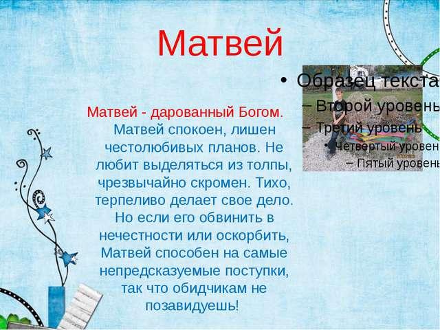 Матвей Матвей - дарованный Богом. Матвей спокоен, лишен честолюбивых планов....