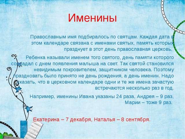 Именины Православным имя подбиралось по святцам. Каждая дата в этом календаре...