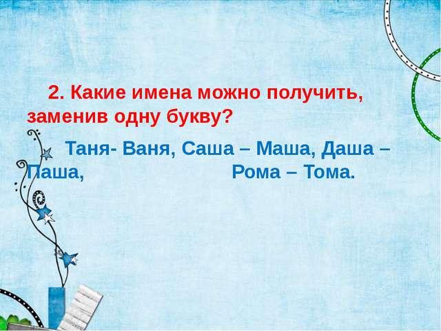 2. Какие имена можно получить, заменив одну букву? Таня- Ваня, Саша – Маша,...