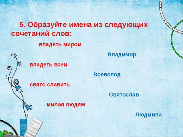5. Образуйте имена из следующих сочетаний слов: владеть миром Владимир владе...