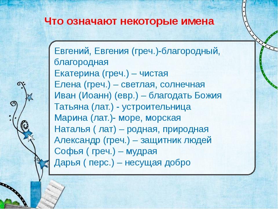 Что означают некоторые имена Евгений, Евгения (греч.)-благородный, благородна...
