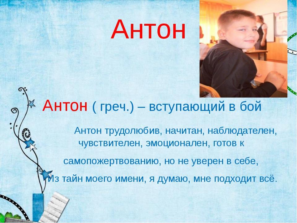 Антон Антон ( греч.) – вступающий в бой Антон трудолюбив, начитан, наблюдател...
