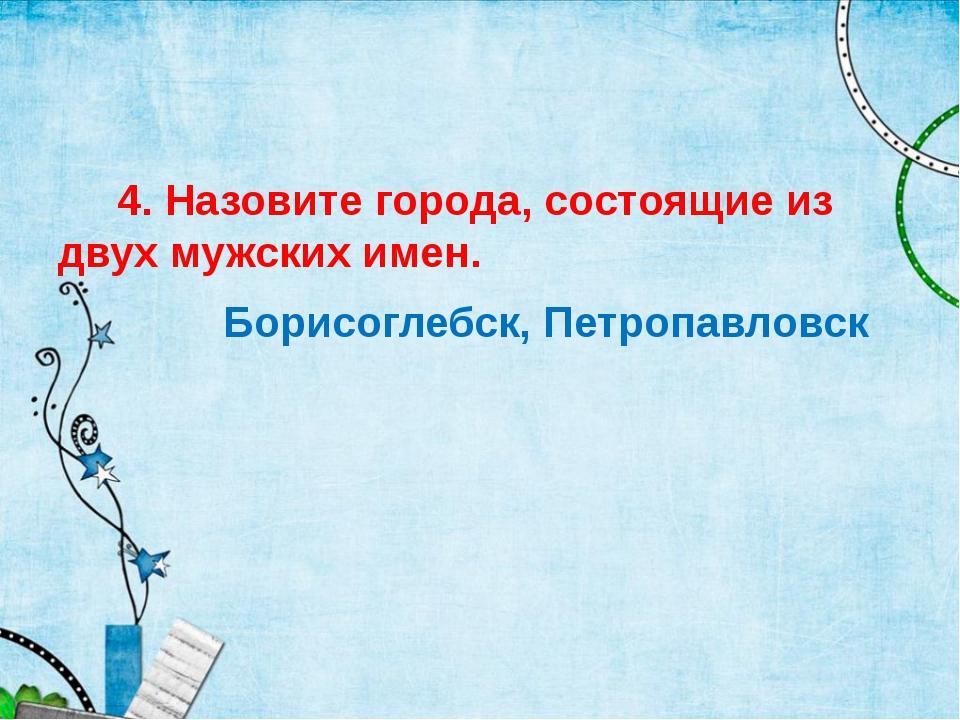 4. Назовите города, состоящие из двух мужских имен. Борисоглебск, Петропавло...