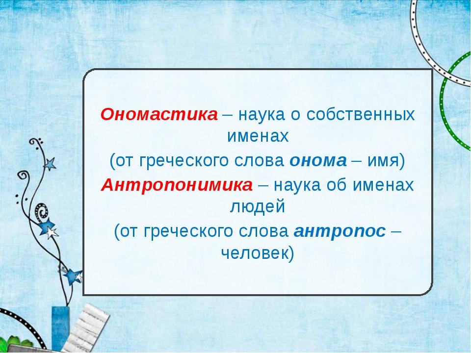 Ономастика – наука о собственных именах (от греческого слова онома – имя) Ант...
