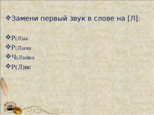 Замени первый звук в слове на [Л]: Р(Л)ак Р(Л)ама Ч(Л)айка Р(Л)ис